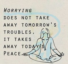 Meditatie-Mindfulness-Yoga &meer ~Tekst: Worrying does not take away tomorrow's troubles. It takes away today's peace~ - #happiness #happinessquotes More