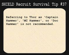 S.H.I.E.L.D. Recruit Survival Tip #37:Referring to Thor as Captain Hammer, MC Hammer, or Doc Hammer is not recommended.