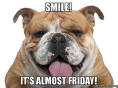 SMILE! IT'S ALMOST FRIDAY! -