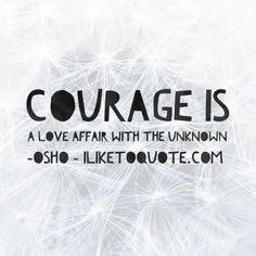 Courage is a love affair with the unknown. - Oshp