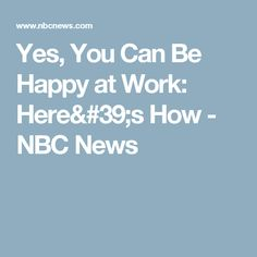 Yes, You Can Be Happy at Work: Here's How - NBC News