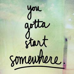 """You gotta start somewhere."" #Quote"