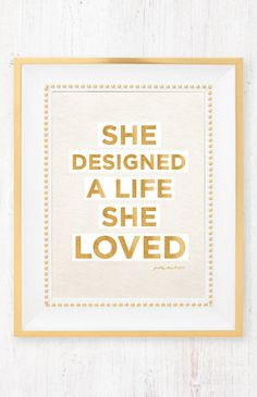 She designed a life she loved! So true if you don't chose how you live your life, someone else will chose for you and you might not like it.