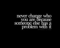 never change who you are...