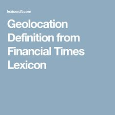 1. Geolocation Definition from Financial Times Lexicon