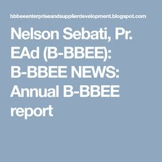 Nelson Sebati, Pr. EAd (B-BBEE): B-BBEE NEWS: Annual B-BBEE report