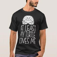42cc5c88 At Least My Turtle Loves Me Pets Love Tshirt $26.95 by fashioza - #diy or  #personalize