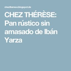 CHEZ THÉRÈSE: Pan rústico sin amasado de Ibán Yarza