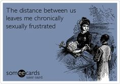 Free and Funny Flirting Ecard: The distance between us leaves me chronically sexually frustrated Create and send your own custom Flirting ecard. Funny Sexy Quotes, Sexy Love Quotes, Naughty Quotes, Sex Quotes, Funny Relationship Quotes, Sarcastic Quotes, Qoutes, Frustration Quotes, Flirty Quotes For Him