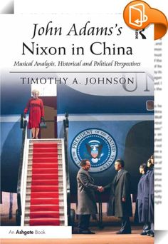 John Adams's Nixon in China    :  John Adams's opera, Nixon in China, is one of the most frequently performed operas in the contemporary literature. Timothy A. Johnson illuminates the opera and enhances listeners' and scholars' appreciation for this landmark work. This music-analytical guide presents a detailed, in-depth analysis of the music tied to historical and political contexts. The opera captures an important moment in history and in international relations, and a close study of...