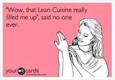 'Wow, that Lean Cuisine really filled me up', said no one ever.