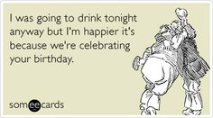 I was going to drink tonight anyway but I'm happier it's because we're celebrating your birthday.
