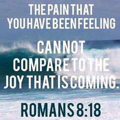 "Thank you Lord for the pain, ""For I reckon that the sufferings of this present time are not worthy to be compared with the glory which shall be revealed in us"" (Romans 8:18, KJV)."