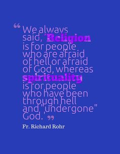 """""""We always said, 'Religion is for people who are afraid of hell or afraid of God, whereas spirituality is for people who have been through hell and """"undergone"""" God.'"""" ~Fr. Richard Rohr"""