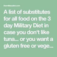 A list of substitutes for all food on the 3 day Military Die. - DietA list of substitutes for all food on the 3 day Military Diet in case you don't like tuna. or you want a gluten free or vegetarian version of the Military Diet. Military Diet Substitutions, Food Substitutions, Diet Tips, Diet Recipes, Diet Ideas, Vegan Recipes, Military Diet Shopping List, Peanut Butter Substitute, Sugar Free Hot Chocolate