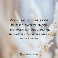 """We must all suffer one of two things: the pain of discipline or the pain of regret. -Jim Rohn """"We must all suffer one of two things: the pain of discipline or the pain of regret. Wisdom Quotes, Quotes To Live By, Me Quotes, Happiness Quotes, Photo Quotes, Change Quotes, Quotable Quotes, Spiritual Quotes, Famous Quotes"""