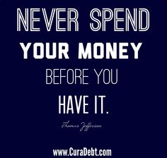 Never spend money before you have it.