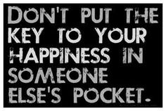 don't put the key to your happiness in someone else's pocket.