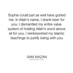 """Sam Wazan - """"Sophia could just as well have gutted me. In Allah's name, I drank beer for you...."""". love-story, love-hurts, insecurity, cultural-differences, religious-diversity"""