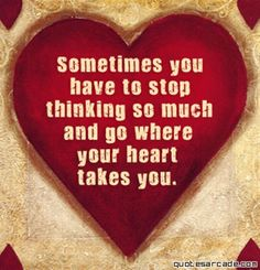 'Sometimes you have to stop thinking so much and go where your heart takes you.'  by quotesarcade.com via lindawagner.net