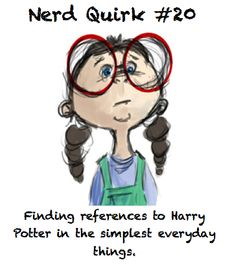 Nerd Quirk. That's me.  I even find ways in incorporate harry potter in school assignments