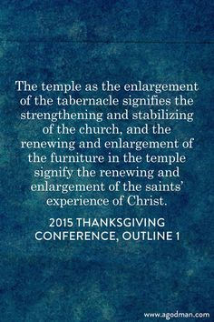 The temple as the enlargement of the tabernacle signifies the strengthening and stabilizing of the church, and the renewing and enlargement of the furniture in the temple signify the renewing and enlargement of the saints' experience of Christ. 2015 Thanksgiving Conference, outline 1. More at www.agodman.com
