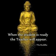 When the student is ready, the Teacher will appear. Buddha