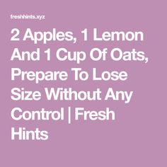 2 Apples, 1 Lemon And 1 Cup Of Oats, Prepare To Lose Size Without Any Control   Fresh Hints