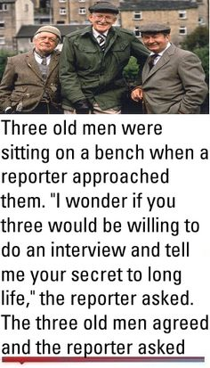 """Three old men were sitting on a bench when a reporter approached them. """"I wonder if you three would be willing to do an interview and tell me your secret to long life,"""" the reporter asked. Wife Humor, Man Humor, Old Man Jokes, Tell Me Your Secrets, Good Morning Good Night, Old Men, Funny Jokes, Interview, Inspirational Quotes"""