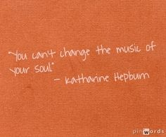 """You can't change the music of your soul."" -- Katharine Hepburn   Inspiration From Brilliant Women"