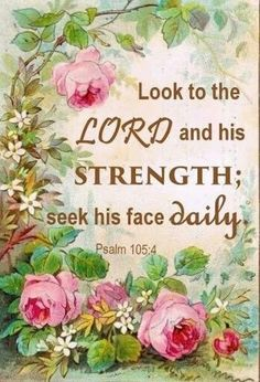 "Psalm 105:4 ""Seek the Lord, and his strength: seek his face evermore."" [KJV]"