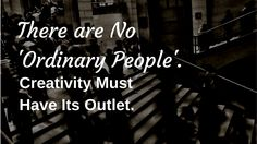 There are No 'Ordinary People'. Creativity Must Have Its Outlet. - Discovering Mental He...