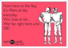 From here to the Bay, it's 49ers all day everyday. Win, lose or tie... 49er fan right here until i die!