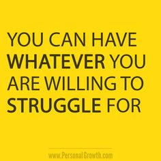 You can have whatever you are willing to struggle for. https://www.personalgrowth.com/quotes/