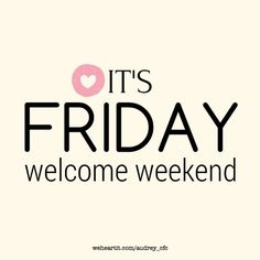 It's Friday. Welcome weekend