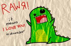 "Jenn: RAWR Megan: What does that mean? Jenn: It means ""I love you"" in dinosaur Megan: I'm not a dinosaur!"