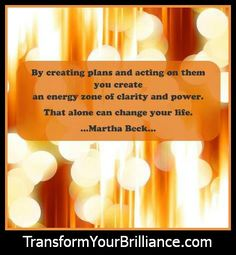 By creating plans and acting on them you create an energy zone of clarity and power. That alone can change your life. Martha Beck