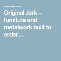 Original Jerk – furniture and metalwork built to order…