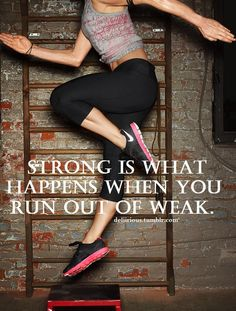Strong is what happens when you run out of weak.