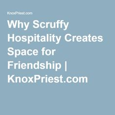 Why Scruffy Hospitality Creates Space for Friendship | KnoxPriest.com