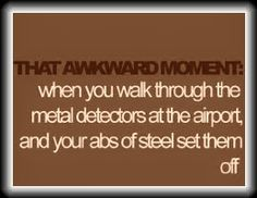that awkward moment when you walk through the metal detectors at the airport and your abs of steel set them off