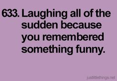 just laugh.  I do this regularly.  It is never as funny when I have to explain to someone why I am laughing though.