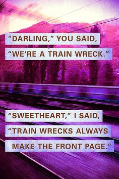 """Darling,"" you said, ""We're a train wreck."" ""Sweetheart,"" I said, ""Train wrecks always make the front page."""