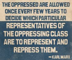 """The oppressed are allowed once every few years to decide which particular representatives of the oppressing class are able to represent and repress them."" - KM. Wonder what he would've thought of the electoral college? We don't even vote for them..."