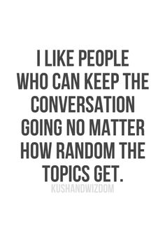 ...but I love people who make the conversation way more random than you ever imagined it could be. lol ;)