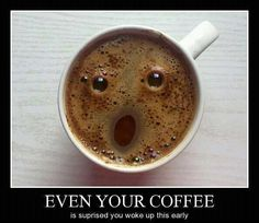 That exact moment when your coffee realizes you intend to drink it.