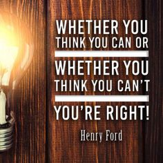 """•""""Whether you think you can, or you think you can't, you're right."""" –Henry Ford •""""Self-discipline begins with the mastery of your thoughts. If you don't control what you think, you can't control what you do."""" –Napoleon Hill •""""Don't limit yourself and let others convince you that you are limited in what you can do. Believe in yourself and then live so as to reach your possibilities. You can achieve what you believe you can. Trust and believe and have faith."""" –Thomas S. Monson"""