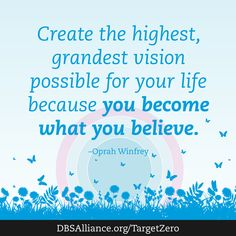 """Create the highest, grndest vision possible for your life because you become what you believe."" -Oprah Winfrey  Join DBSA this month in raising expectations for mental health treatment: http://www.dbsalliance.org/TargetZero"