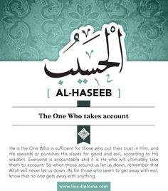 Al-Haseeb (the Reckoner, the All-Sufficient). He is the One Who is sufficient for those who put their trust in Him, and He rewards or punishes His slaves for good and evil, according to His wisdom. Everyone is accountable and it is He who will ultimately take them to account. So when those around us let us down, remember that Allah will never let us down. As for those who seem to get away with evil, know that no one gets away with anything. (الحسيب)