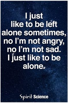 I just like to be alone.